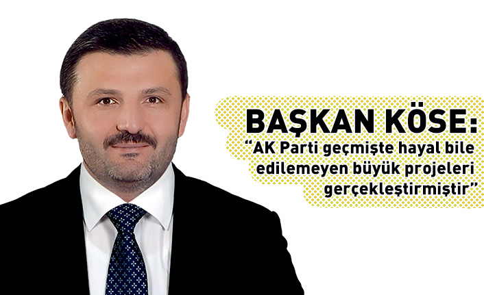 Köse: AK Parti geçmişte hayal bile edilemeyen büyük projeleri gerçekleştirmiştir
